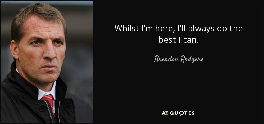 Whilst I'm here, I'll always do the best I can. - Brendan Rodgers