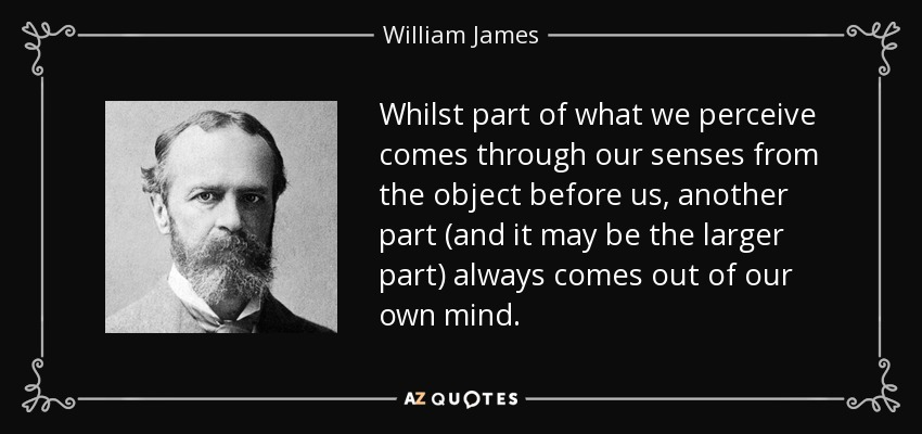 Whilst part of what we perceive comes through our senses from the object before us, another part (and it may be the larger part) always comes out of our own mind. - William James