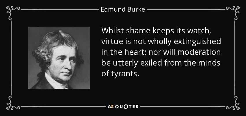 Whilst shame keeps its watch, virtue is not wholly extinguished in the heart; nor will moderation be utterly exiled from the minds of tyrants. - Edmund Burke