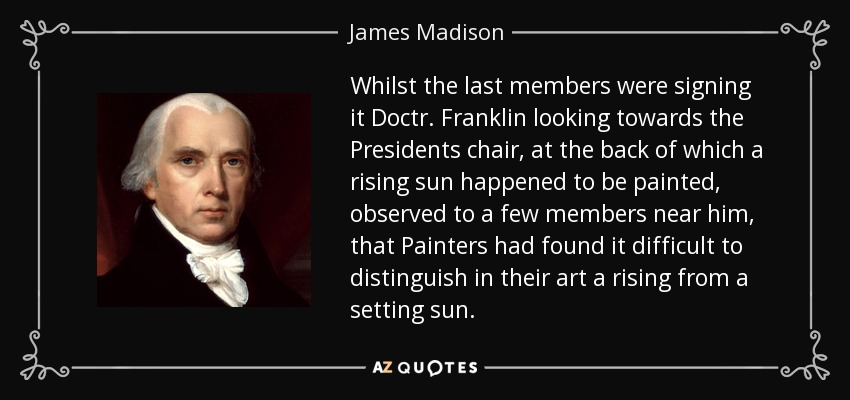 Whilst the last members were signing it Doctr. Franklin looking towards the Presidents chair, at the back of which a rising sun happened to be painted, observed to a few members near him, that Painters had found it difficult to distinguish in their art a rising from a setting sun. - James Madison