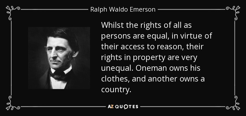 Whilst the rights of all as persons are equal, in virtue of their access to reason, their rights in property are very unequal. Oneman owns his clothes, and another owns a country. - Ralph Waldo Emerson