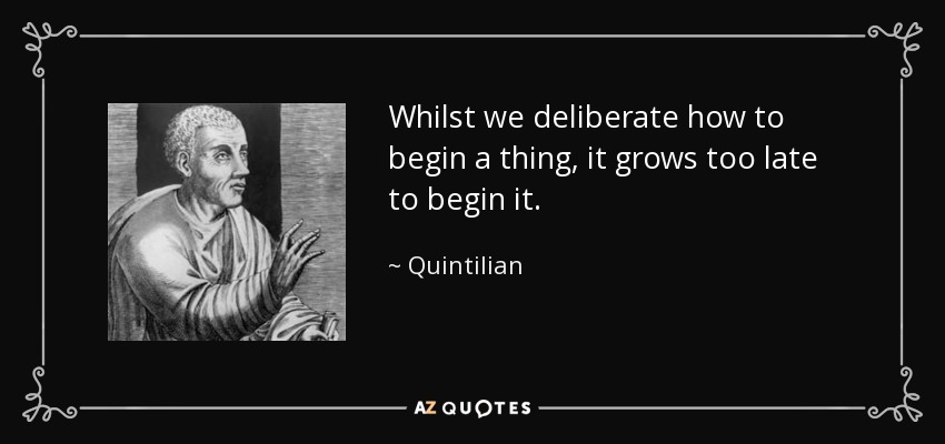 Whilst we deliberate how to begin a thing, it grows too late to begin it. - Quintilian