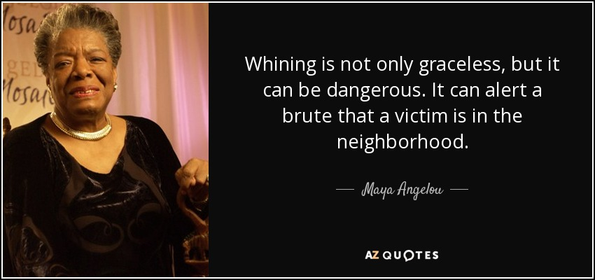 Whining is not only graceless, but it can be dangerous. It can alert a brute that a victim is in the neighborhood. - Maya Angelou