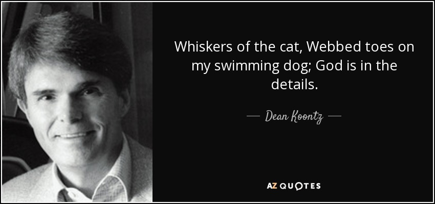 Whiskers of the cat, Webbed toes on my swimming dog; God is in the details. - Dean Koontz
