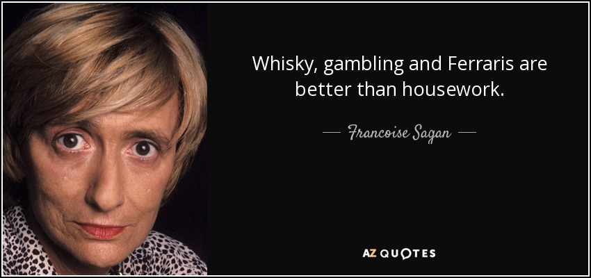 Whisky, gambling and Ferraris are better than housework. - Francoise Sagan