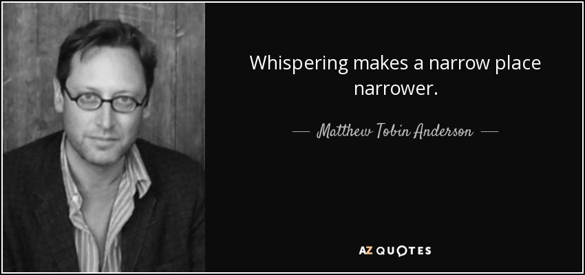 Whispering makes a narrow place narrower. - Matthew Tobin Anderson