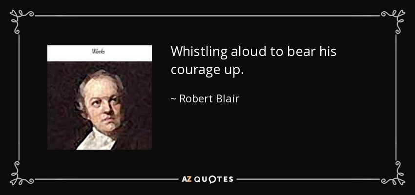 Whistling aloud to bear his courage up. - Robert Blair