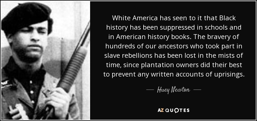 White America has seen to it that Black history has been suppressed in schools and in American history books. The bravery of hundreds of our ancestors who took part in slave rebellions has been lost in the mists of time, since plantation owners did their best to prevent any written accounts of uprisings. - Huey Newton