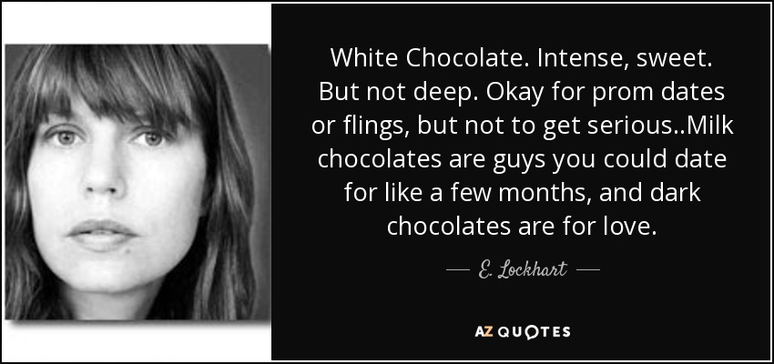 White Chocolate. Intense, sweet. But not deep. Okay for prom dates or flings, but not to get serious..Milk chocolates are guys you could date for like a few months, and dark chocolates are for love. - E. Lockhart