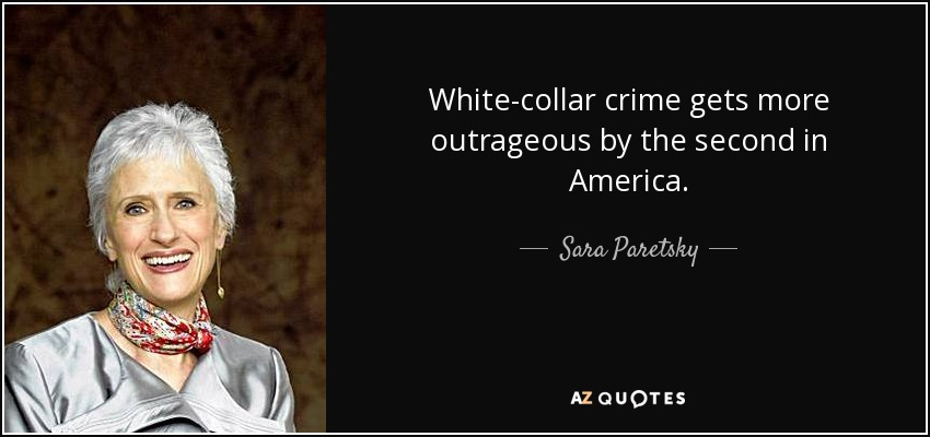 White-collar crime gets more outrageous by the second in America. - Sara Paretsky