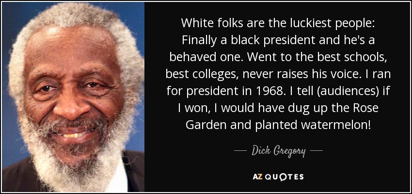 White folks are the luckiest people: Finally a black president and he's a behaved one. Went to the best schools, best colleges, never raises his voice. I ran for president in 1968. I tell (audiences) if I won, I would have dug up the Rose Garden and planted watermelon! - Dick Gregory