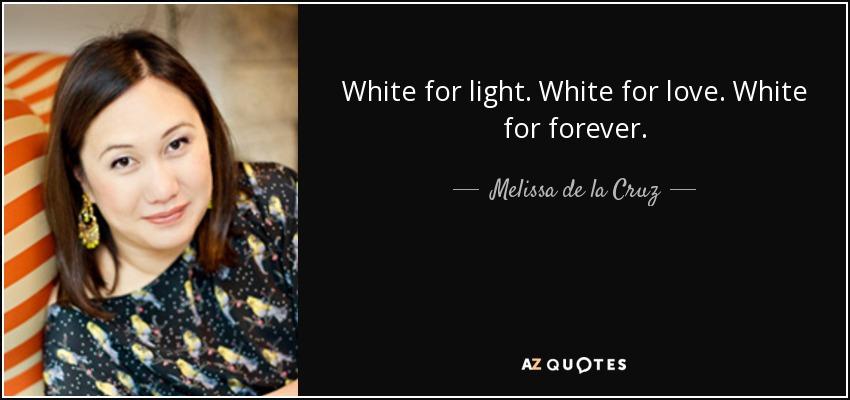 White for light. White for love. White for forever. - Melissa de la Cruz
