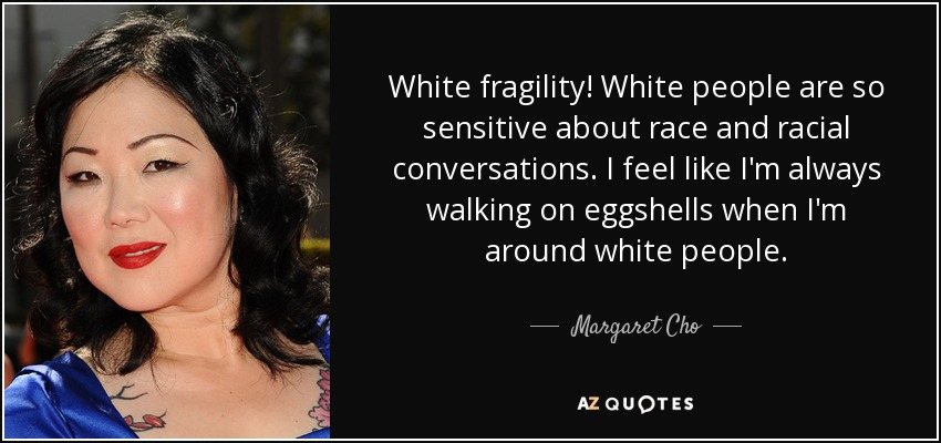White fragility! White people are so sensitive about race and racial conversations. I feel like I'm always walking on eggshells when I'm around white people. - Margaret Cho