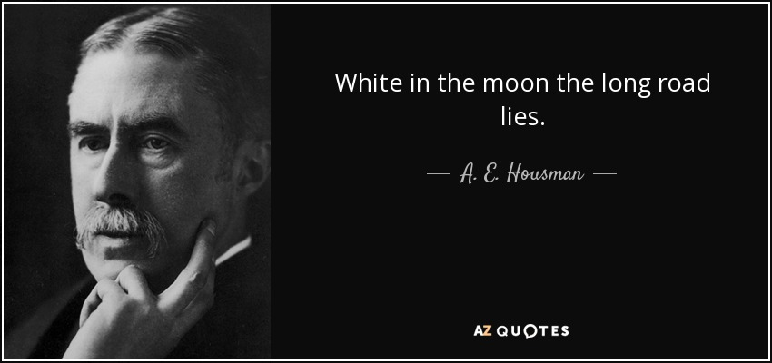 White in the moon the long road lies. - A. E. Housman