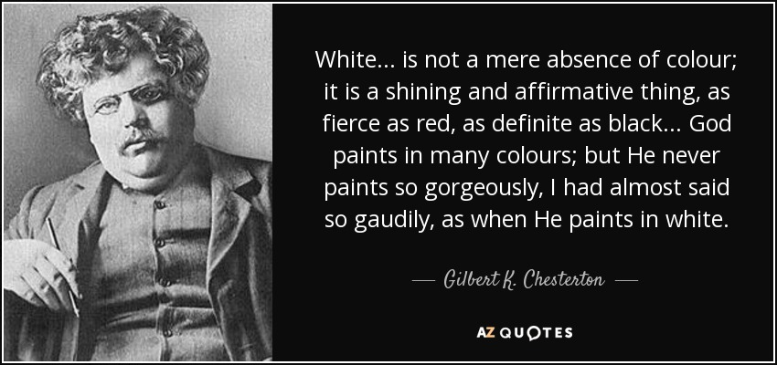 White... is not a mere absence of colour; it is a shining and affirmative thing, as fierce as red, as definite as black... God paints in many colours; but He never paints so gorgeously, I had almost said so gaudily, as when He paints in white. - Gilbert K. Chesterton