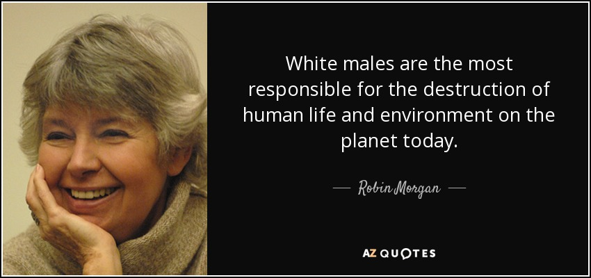 White males are the most responsible for the destruction of human life and environment on the planet today. - Robin Morgan