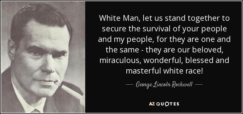 White Man, let us stand together to secure the survival of your people and my people, for they are one and the same - they are our beloved, miraculous, wonderful, blessed and masterful white race! - George Lincoln Rockwell