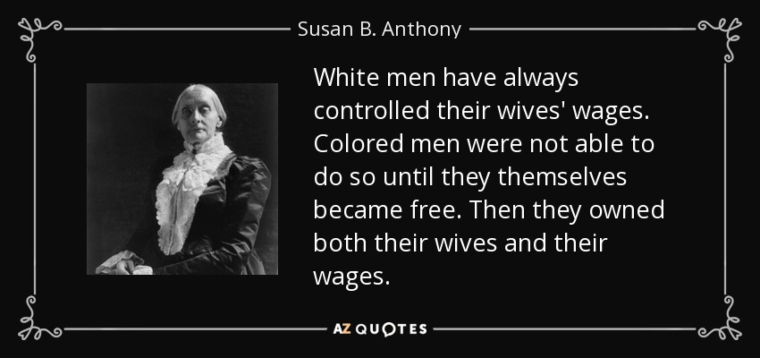 White men have always controlled their wives' wages. Colored men were not able to do so until they themselves became free. Then they owned both their wives and their wages. - Susan B. Anthony