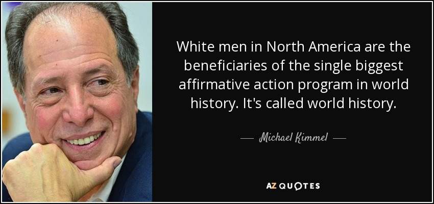 White men in North America are the beneficiaries of the single biggest affirmative action program in world history. It's called world history. - Michael Kimmel