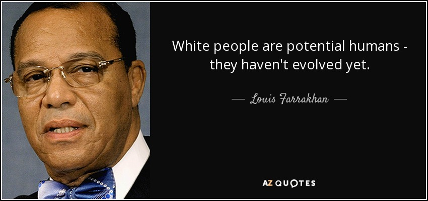 White people are potential humans - they haven't evolved yet. - Louis Farrakhan