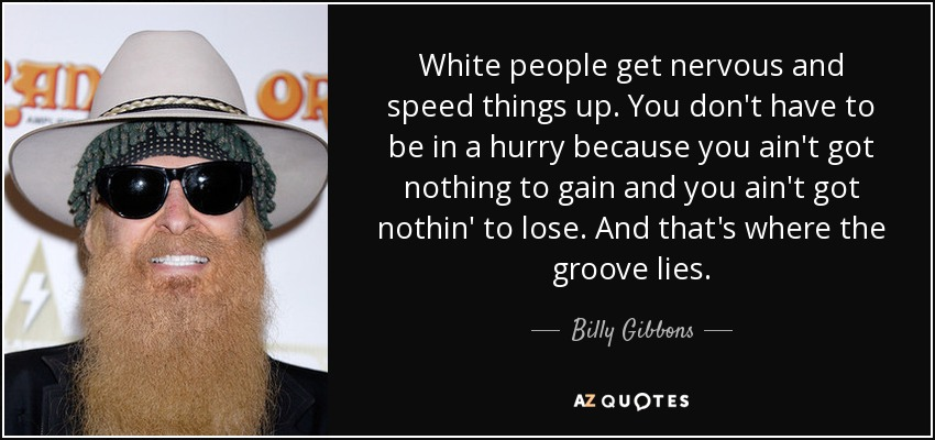Billy gibbons quote white people get nervous and speed things up you don 39 t - The cob house happiness lies in simple things ...