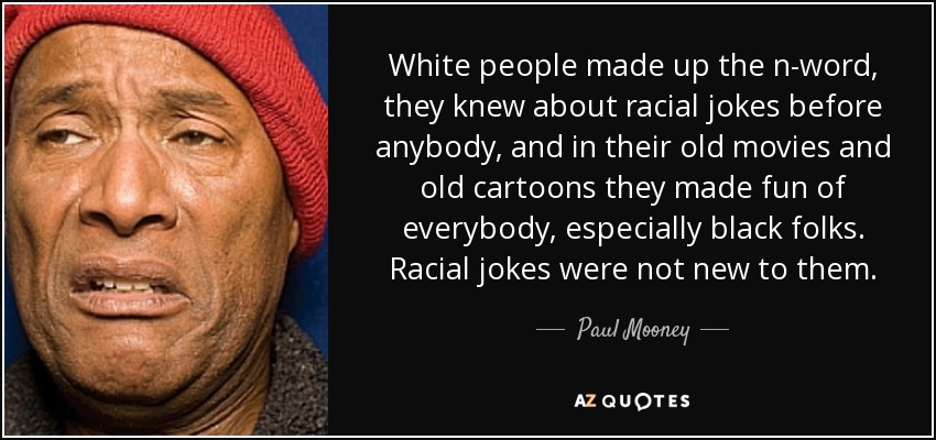 White people made up the n-word, they knew about racial jokes before anybody, and in their old movies and old cartoons they made fun of everybody, especially black folks. Racial jokes were not new to them. - Paul Mooney