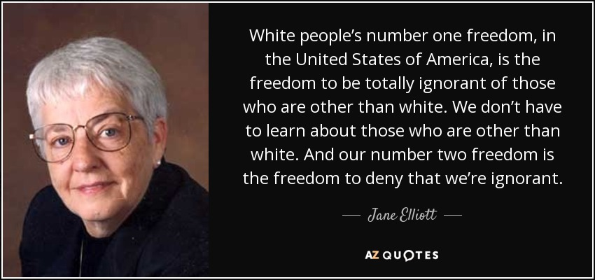 White people's number one freedom, in the United States of America, is the freedom to be totally ignorant of those who are other than white. We don't have to learn about those who are other than white. And our number two freedom is the freedom to deny that we're ignorant. - Jane Elliott