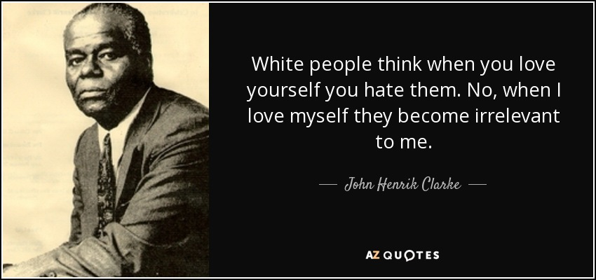 White people think when you love yourself you hate them. No, when I love myself they become irrelevant to me. - John Henrik Clarke