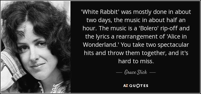 'White Rabbit' was mostly done in about two days, the music in about half an hour. The music is a 'Bolero' rip-off and the lyrics a rearrangement of 'Alice in Wonderland.' You take two spectacular hits and throw them together, and it's hard to miss. - Grace Slick