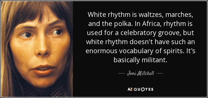 White rhythm is waltzes, marches, and the polka. In Africa, rhythm is used for a celebratory groove, but white rhythm doesn't have such an enormous vocabulary of spirits. It's basically militant. - Joni Mitchell