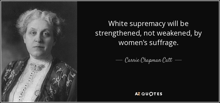 White supremacy will be strengthened, not weakened, by women's suffrage. - Carrie Chapman Catt