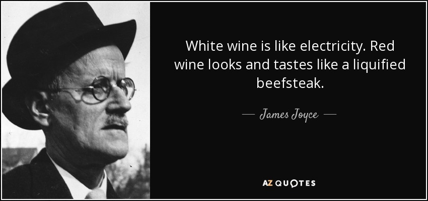 White wine is like electricity. Red wine looks and tastes like a liquified beefsteak. - James Joyce