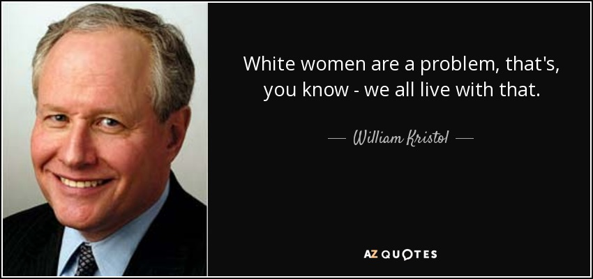 White women are a problem, that's, you know - we all live with that. - William Kristol