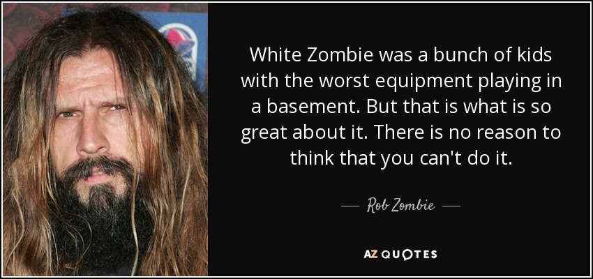 White Zombie was a bunch of kids with the worst equipment playing in a basement. But that is what is so great about it. There is no reason to think that you can't do it. - Rob Zombie