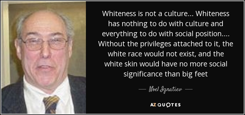Whiteness is not a culture . . . Whiteness has nothing to do with culture and everything to do with social position . . . . Without the privileges attached to it, the white race would not exist, and the white skin would have no more social significance than big feet - Noel Ignatiev