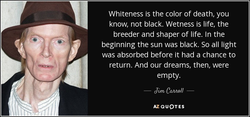 Whiteness is the color of death, you know, not black. Wetness is life, the breeder and shaper of life. In the beginning the sun was black. So all light was absorbed before it had a chance to return. And our dreams, then, were empty. - Jim Carroll