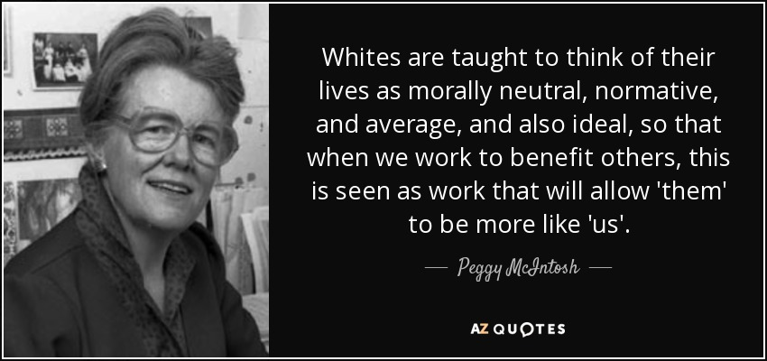 Whites are taught to think of their lives as morally neutral, normative, and average, and also ideal, so that when we work to benefit others, this is seen as work that will allow 'them' to be more like 'us'. - Peggy McIntosh