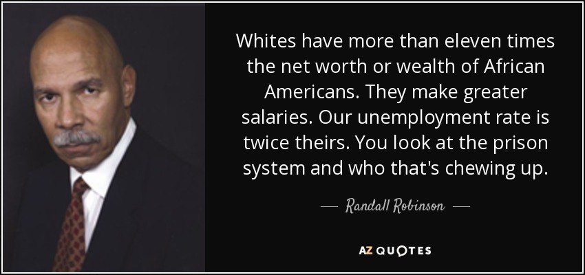 Whites have more than eleven times the net worth or wealth of African Americans. They make greater salaries. Our unemployment rate is twice theirs. You look at the prison system and who that's chewing up. - Randall Robinson