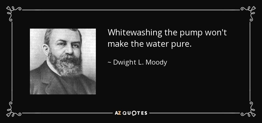 Whitewashing the pump won't make the water pure. - Dwight L. Moody