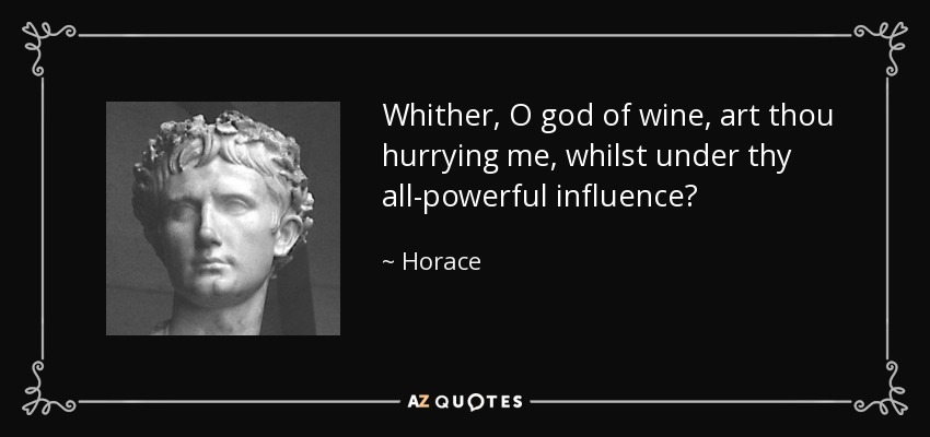 Whither, O god of wine, art thou hurrying me, whilst under thy all-powerful influence? - Horace