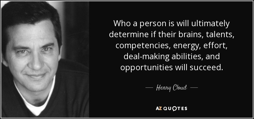 Who a person is will ultimately determine if their brains, talents, competencies, energy, effort, deal-making abilities, and opportunities will succeed. - Henry Cloud