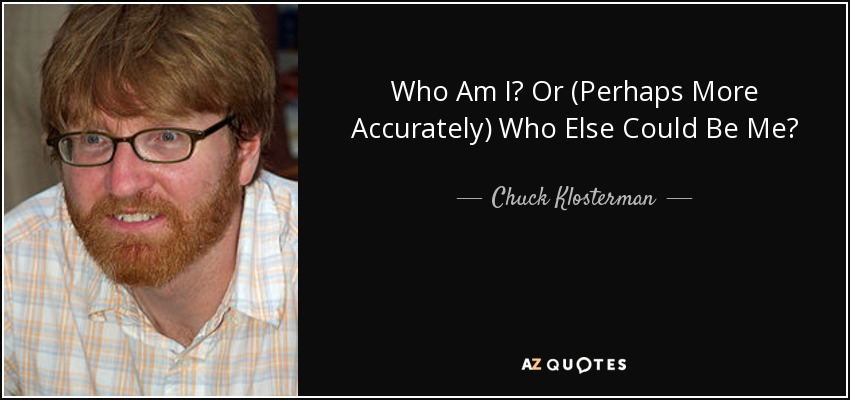 Who Am I? Or (Perhaps More Accurately) Who Else Could Be Me? - Chuck Klosterman