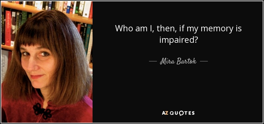 Who am I, then, if my memory is impaired? - Mira Bartok