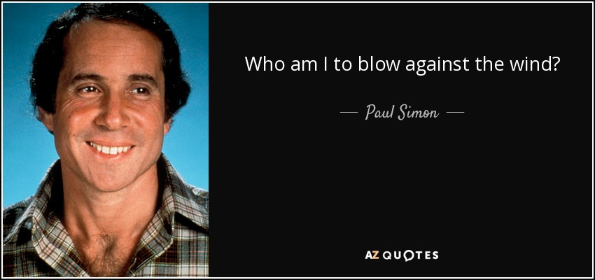 Who am I to blow against the wind? - Paul Simon