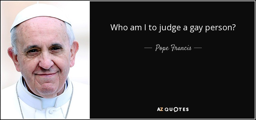 Who am I to judge a gay person? - Pope Francis