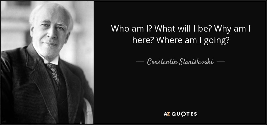 Constantin Stanislavski Quote Who Am I What Will I Be Why Am I