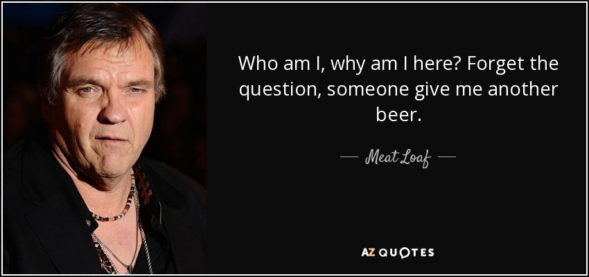 Meat Loaf Quote Who Am I Why Am I Here Forget The Question