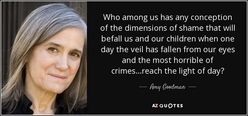 Who among us has any conception of the dimensions of shame that will befall us and our children when one day the veil has fallen from our eyes and the most horrible of crimes...reach the light of day? - Amy Goodman