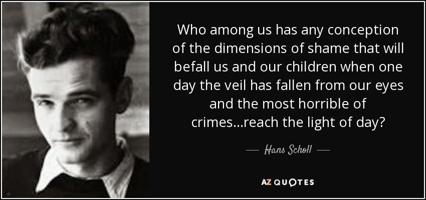 Who among us has any conception of the dimensions of shame that will befall us and our children when one day the veil has fallen from our eyes and the most horrible of crimes...reach the light of day? - Hans Scholl