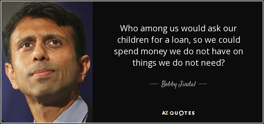 Who among us would ask our children for a loan, so we could spend money we do not have on things we do not need? - Bobby Jindal